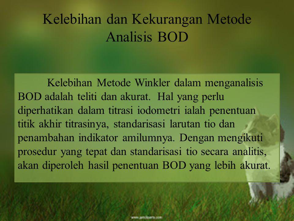 Kelebihan dan Kekurangan Metode Analisis BOD Kelebihan Metode Winkler dalam menganalisis BOD adalah teliti dan akurat. Hal yang perlu diperhatikan dal