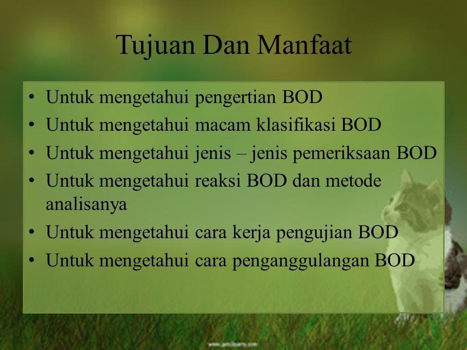 Tujuan Dan Manfaat Untuk mengetahui pengertian BOD Untuk mengetahui macam klasifikasi BOD Untuk mengetahui jenis – jenis pemeriksaan BOD Untuk mengeta