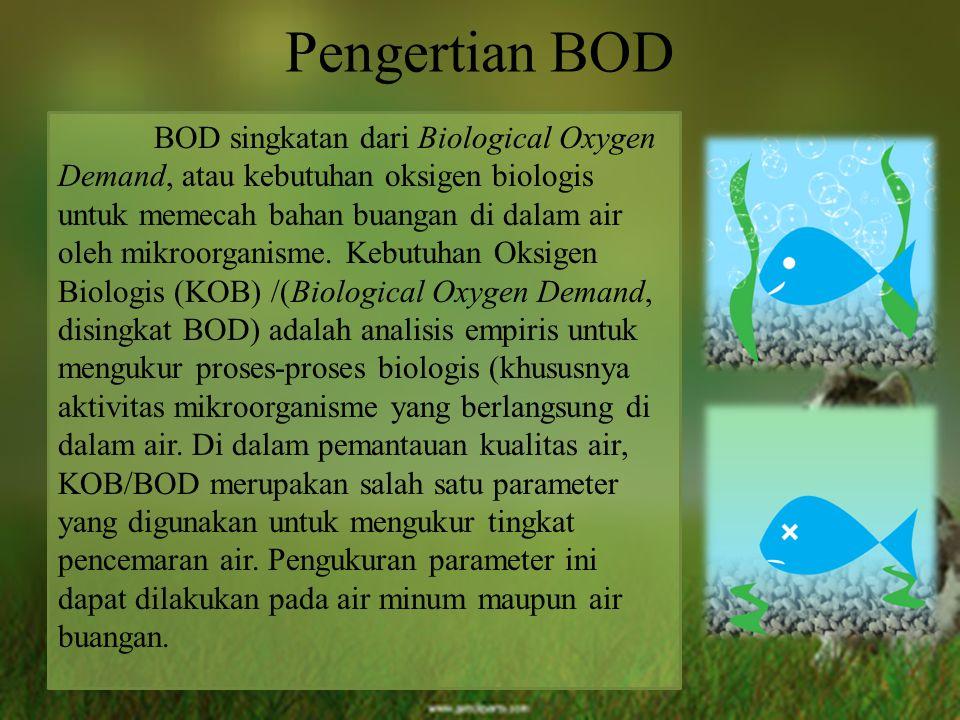 Pengertian BOD BOD singkatan dari Biological Oxygen Demand, atau kebutuhan oksigen biologis untuk memecah bahan buangan di dalam air oleh mikroorganis