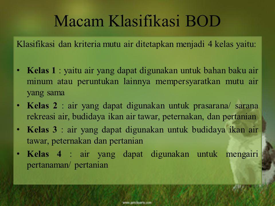 Macam Klasifikasi BOD Klasifikasi dan kriteria mutu air ditetapkan menjadi 4 kelas yaitu: Kelas 1 : yaitu air yang dapat digunakan untuk bahan baku ai