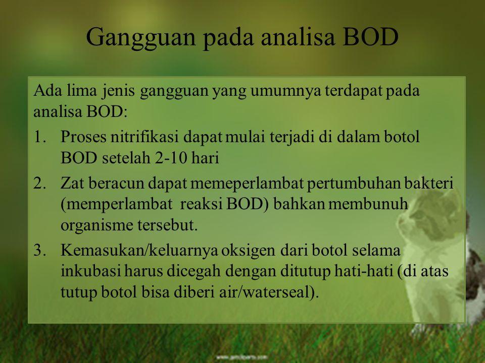 Gangguan pada analisa BOD Ada lima jenis gangguan yang umumnya terdapat pada analisa BOD: 1.Proses nitrifikasi dapat mulai terjadi di dalam botol BOD