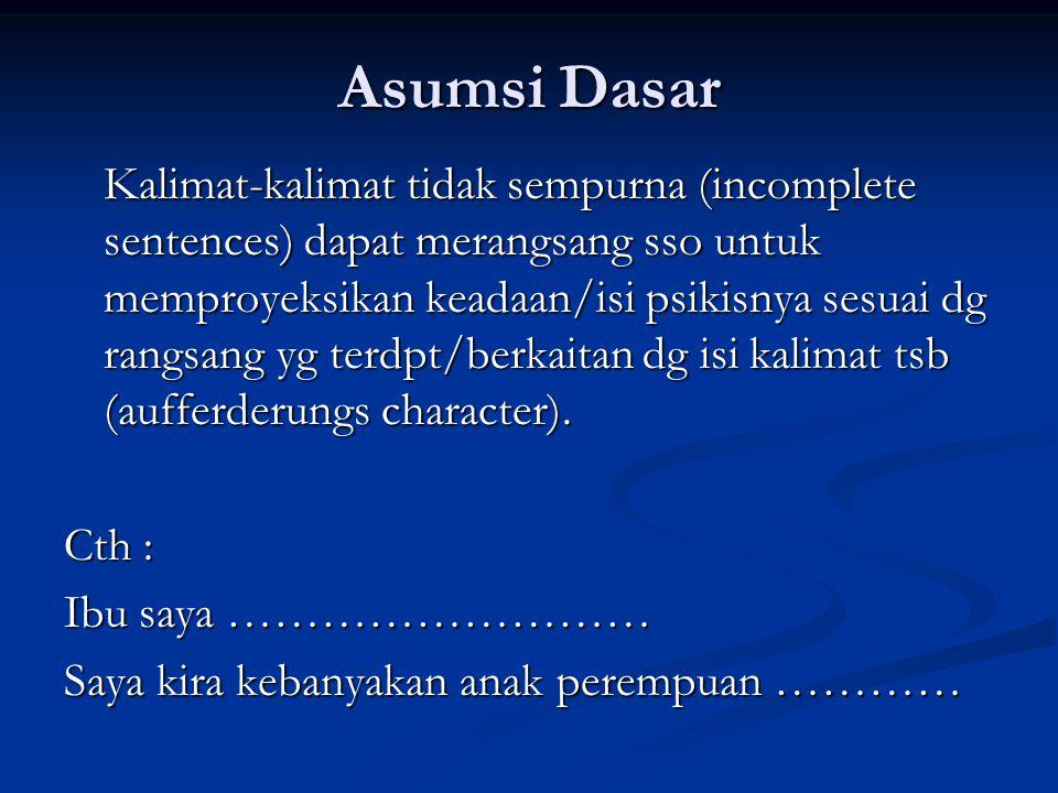 Asumsi Dasar Kalimat-kalimat tidak sempurna (incomplete sentences) dapat merangsang sso untuk memproyeksikan keadaan/isi psikisnya sesuai dg rangsang