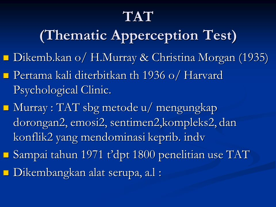 TAT (Thematic Apperception Test) Dikemb.kan o/ H.Murray & Christina Morgan (1935) Dikemb.kan o/ H.Murray & Christina Morgan (1935) Pertama kali diterbitkan th 1936 o/ Harvard Psychological Clinic.