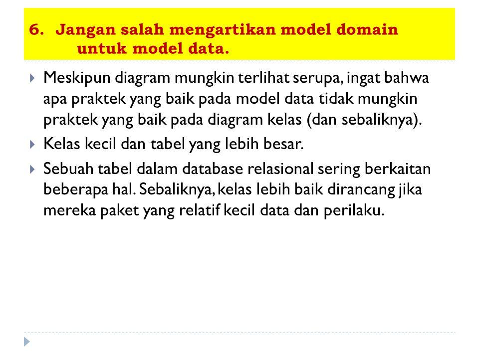 6. Jangan salah mengartikan model domain untuk model data.  Meskipun diagram mungkin terlihat serupa, ingat bahwa apa praktek yang baik pada model da