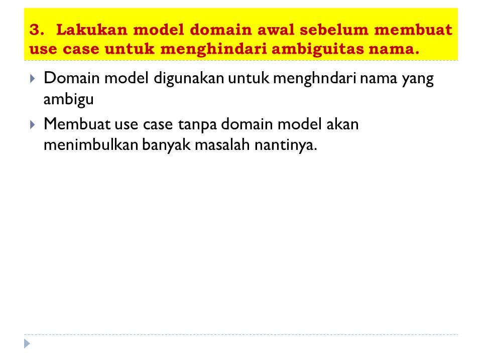 3. Lakukan model domain awal sebelum membuat use case untuk menghindari ambiguitas nama.  Domain model digunakan untuk menghndari nama yang ambigu 