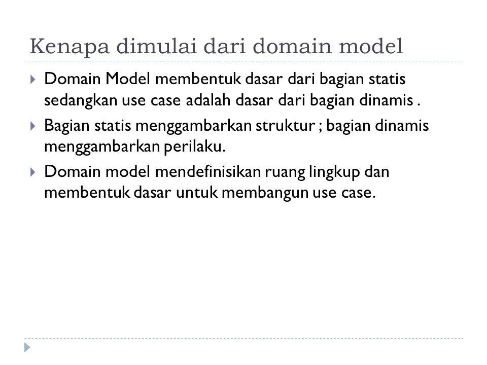Kenapa dimulai dari domain model  Domain Model membentuk dasar dari bagian statis sedangkan use case adalah dasar dari bagian dinamis.