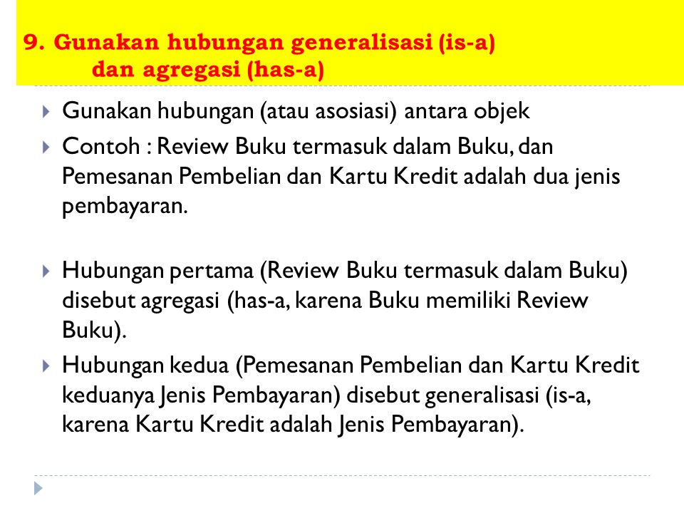 9. Gunakan hubungan generalisasi (is-a) dan agregasi (has-a)  Gunakan hubungan (atau asosiasi) antara objek  Contoh : Review Buku termasuk dalam Buk