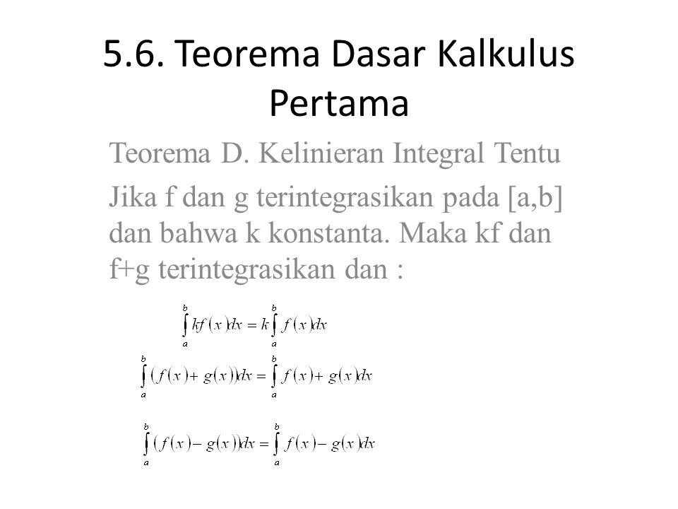 5.6. Teorema Dasar Kalkulus Pertama Teorema D. Kelinieran Integral Tentu Jika f dan g terintegrasikan pada [a,b] dan bahwa k konstanta. Maka kf dan f+