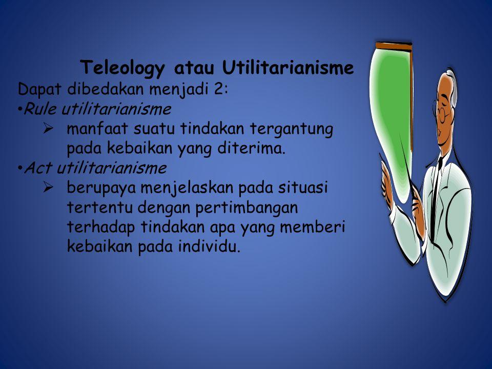 Teleology atau Utilitarianisme Dapat dibedakan menjadi 2: Rule utilitarianisme  manfaat suatu tindakan tergantung pada kebaikan yang diterima.