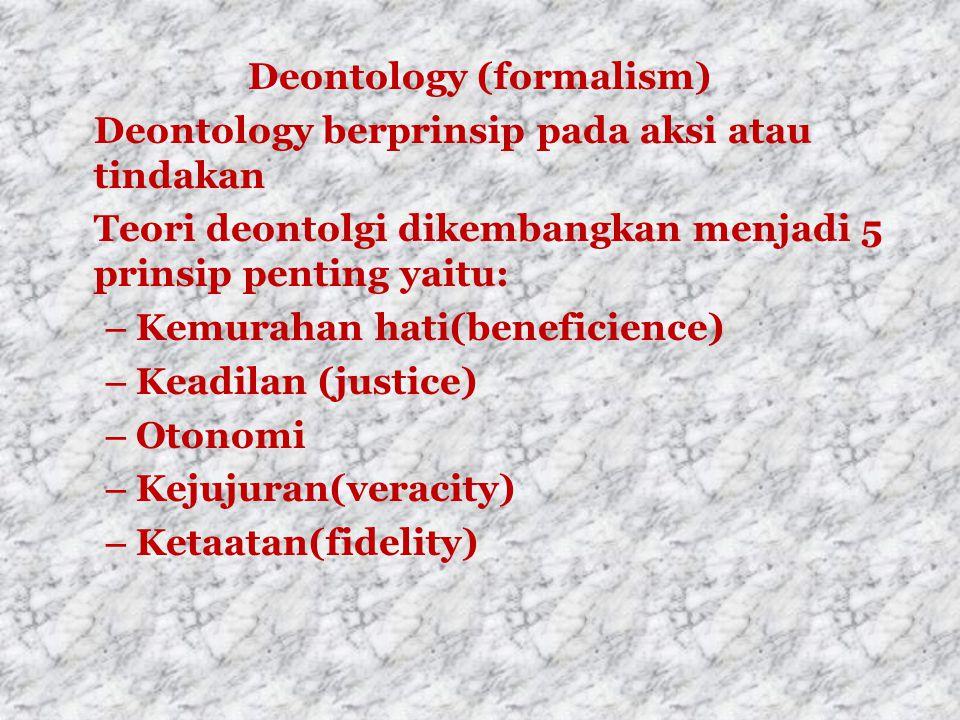 Deontology (formalism) Deontology berprinsip pada aksi atau tindakan Teori deontolgi dikembangkan menjadi 5 prinsip penting yaitu: – Kemurahan hati(beneficience) – Keadilan (justice) – Otonomi – Kejujuran(veracity) – Ketaatan(fidelity)