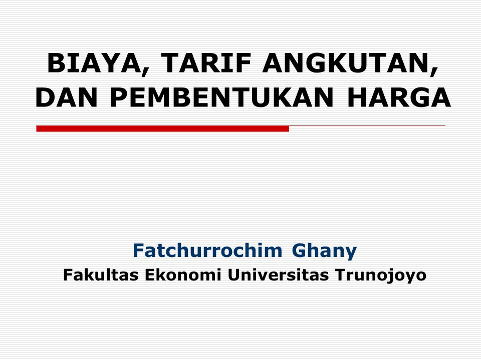 BIAYA, TARIF ANGKUTAN, DAN PEMBENTUKAN HARGA Fatchurrochim Ghany Fakultas Ekonomi Universitas Trunojoyo