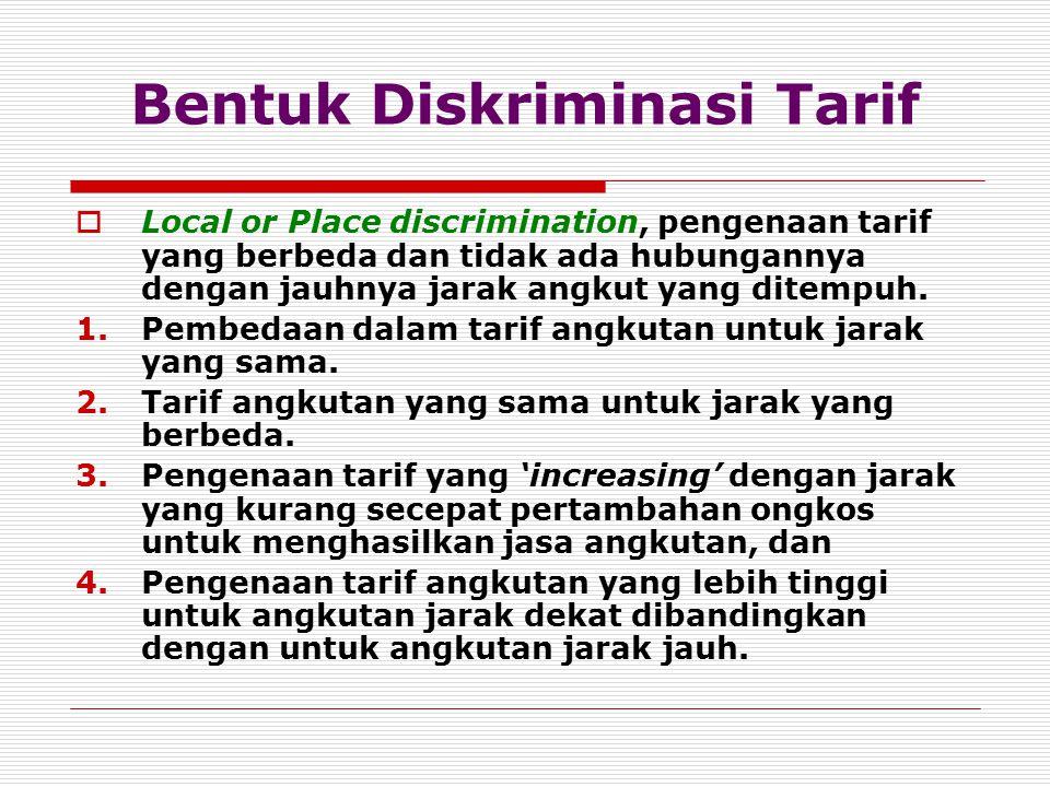 Bentuk Diskriminasi Tarif  Local or Place discrimination, pengenaan tarif yang berbeda dan tidak ada hubungannya dengan jauhnya jarak angkut yang dit