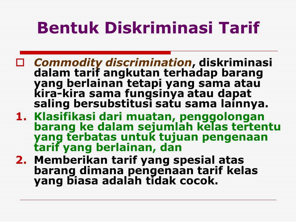 Bentuk Diskriminasi Tarif  Commodity discrimination, diskriminasi dalam tarif angkutan terhadap barang yang berlainan tetapi yang sama atau kira-kira