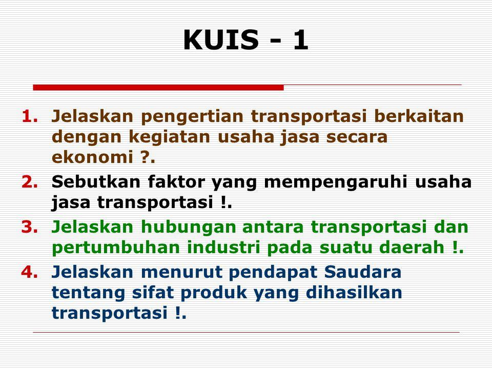 KUIS - 1 1.Jelaskan pengertian transportasi berkaitan dengan kegiatan usaha jasa secara ekonomi ?. 2.Sebutkan faktor yang mempengaruhi usaha jasa tran