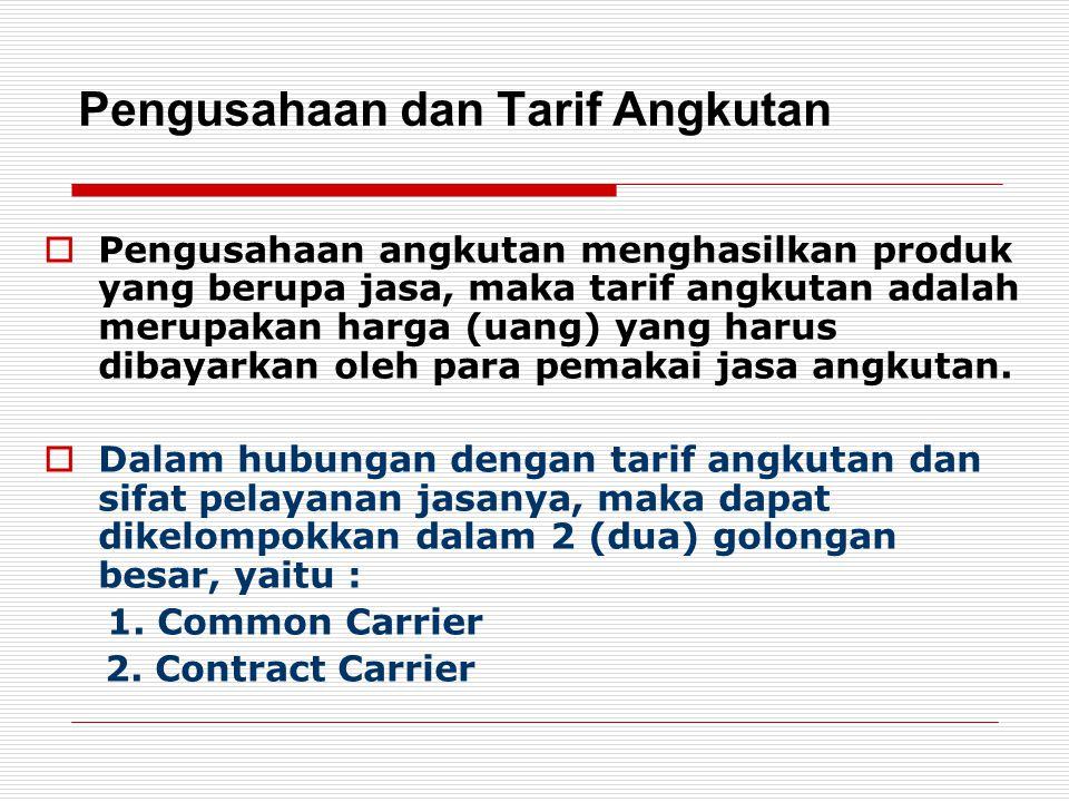 Pengusahaan Angkutan 1.COMMON CARRIER Usaha angkutan umum yang menentukan tarif angkutannya dengan suatu daftar tarif tertentu, beroperasi atau melayani pemakainya pada waktu tertentu dan pada trayek yang telah ditetapkan.