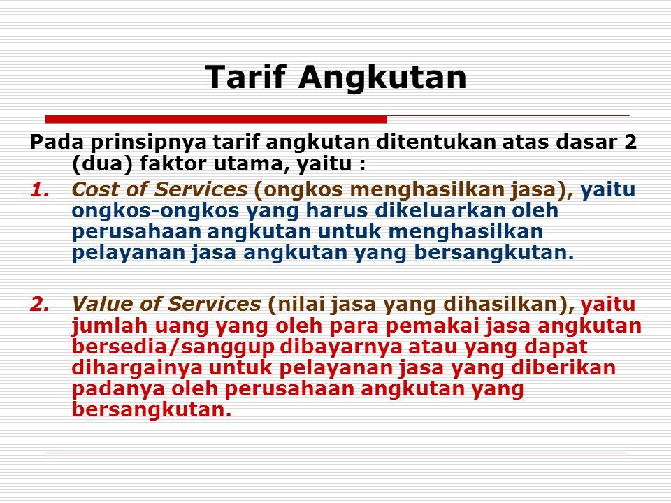 Tarif Angkutan Pada prinsipnya tarif angkutan ditentukan atas dasar 2 (dua) faktor utama, yaitu : 1.Cost of Services (ongkos menghasilkan jasa), yaitu