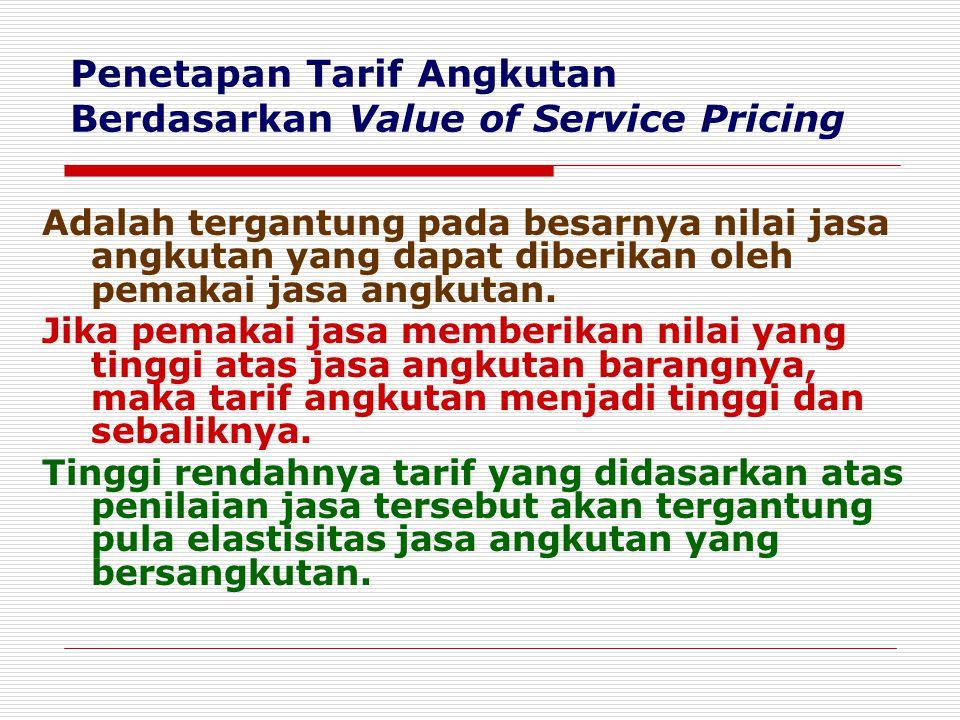Penetapan Tarif Angkutan Berdasarkan Value of Service Pricing Adalah tergantung pada besarnya nilai jasa angkutan yang dapat diberikan oleh pemakai ja