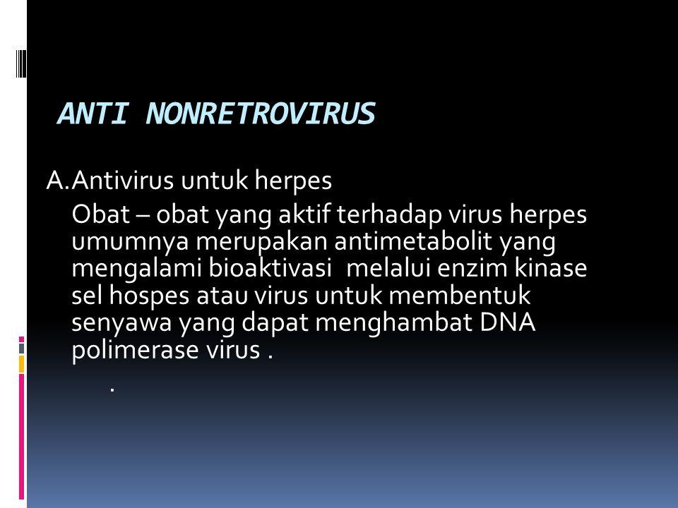 ANTI NONRETROVIRUS A.Antivirus untuk herpes Obat – obat yang aktif terhadap virus herpes umumnya merupakan antimetabolit yang mengalami bioaktivasi melalui enzim kinase sel hospes atau virus untuk membentuk senyawa yang dapat menghambat DNA polimerase virus..