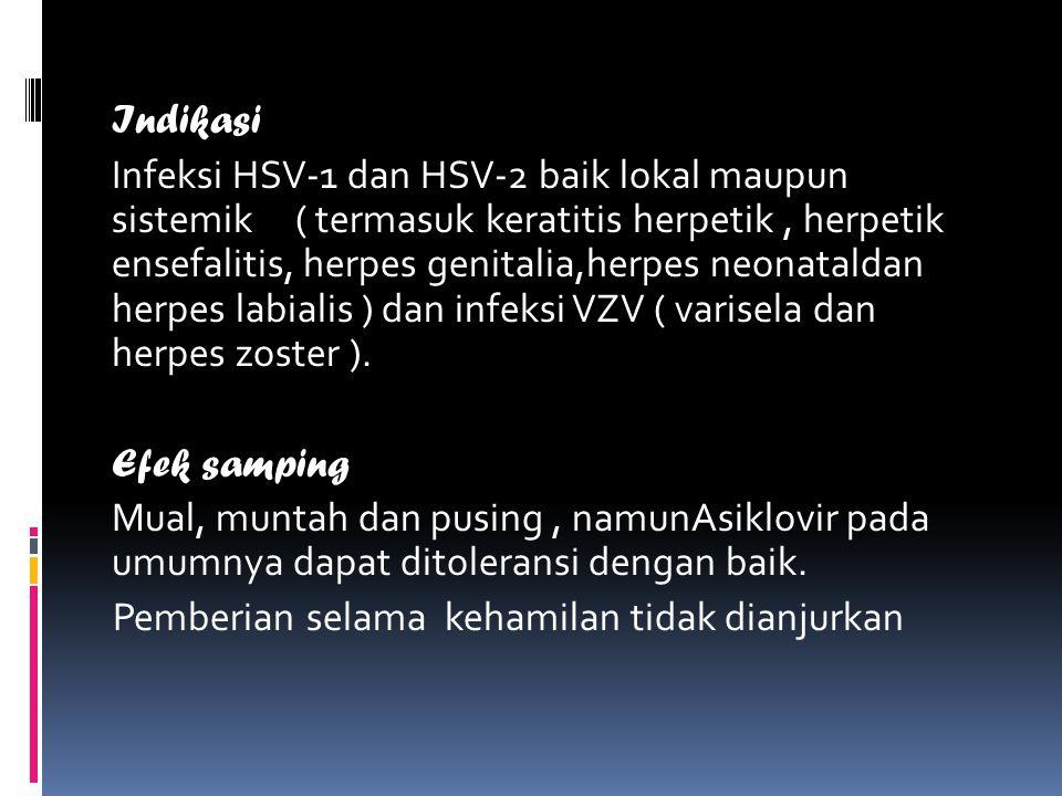 Indikasi Infeksi HSV-1 dan HSV-2 baik lokal maupun sistemik ( termasuk keratitis herpetik, herpetik ensefalitis, herpes genitalia,herpes neonataldan herpes labialis ) dan infeksi VZV ( varisela dan herpes zoster ).