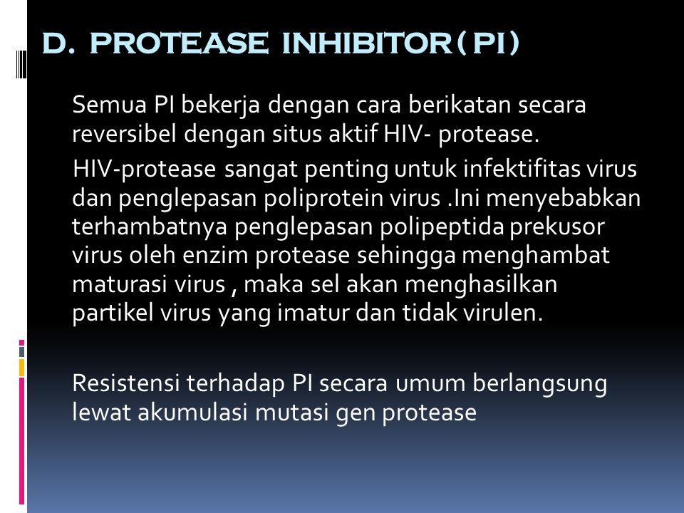 D. PROTEASE INHIBITOR ( PI ) Semua PI bekerja dengan cara berikatan secara reversibel dengan situs aktif HIV- protease. HIV-protease sangat penting un