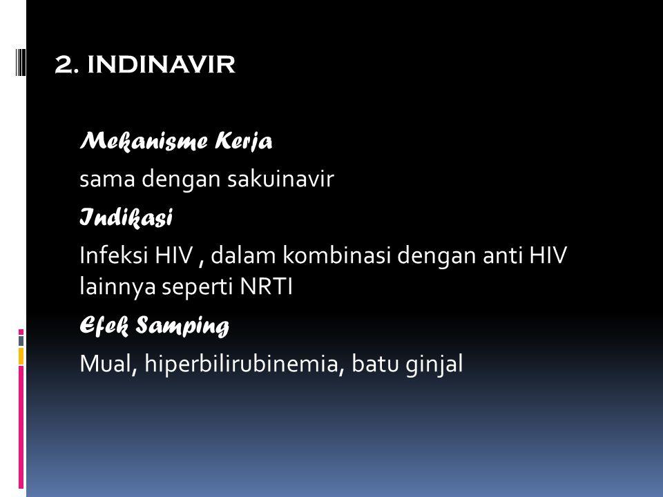 2. INDINAVIR Mekanisme Kerja sama dengan sakuinavir Indikasi Infeksi HIV, dalam kombinasi dengan anti HIV lainnya seperti NRTI Efek Samping Mual, hipe