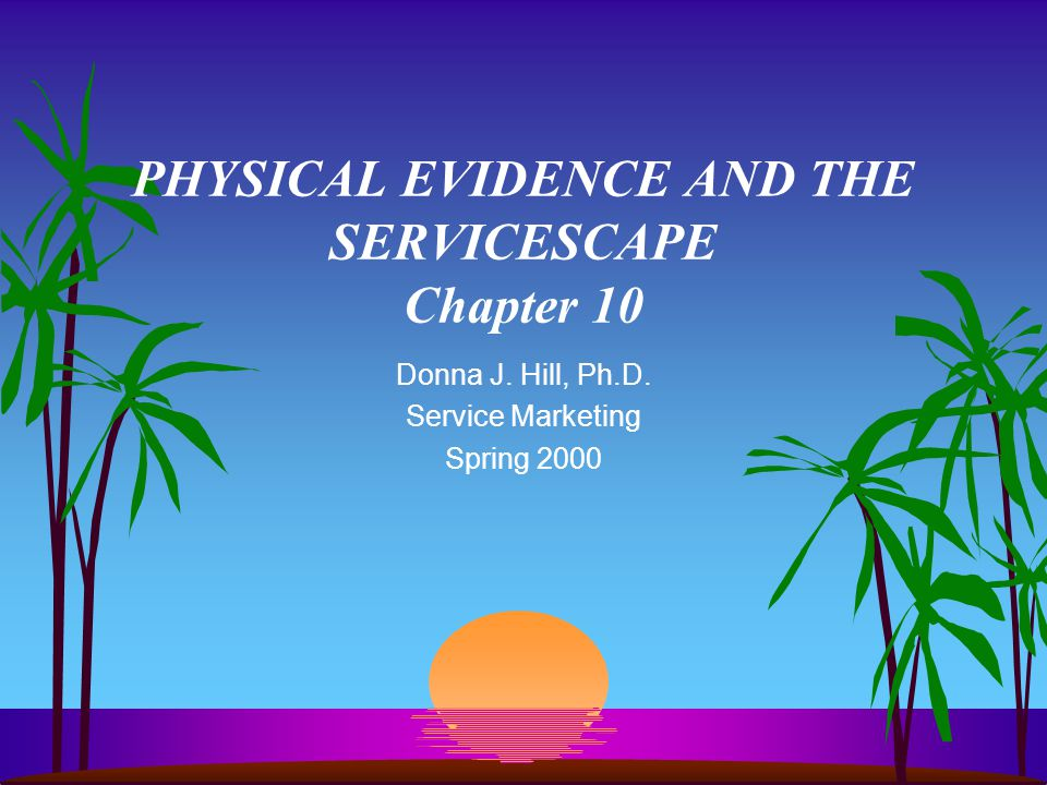 PHYSICAL EVIDENCE AND THE SERVICESCAPE Chapter 10 Donna J. Hill, Ph.D. Service Marketing Spring 2000