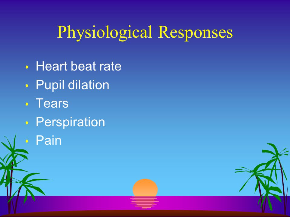 Physiological Responses s Heart beat rate s Pupil dilation s Tears s Perspiration s Pain