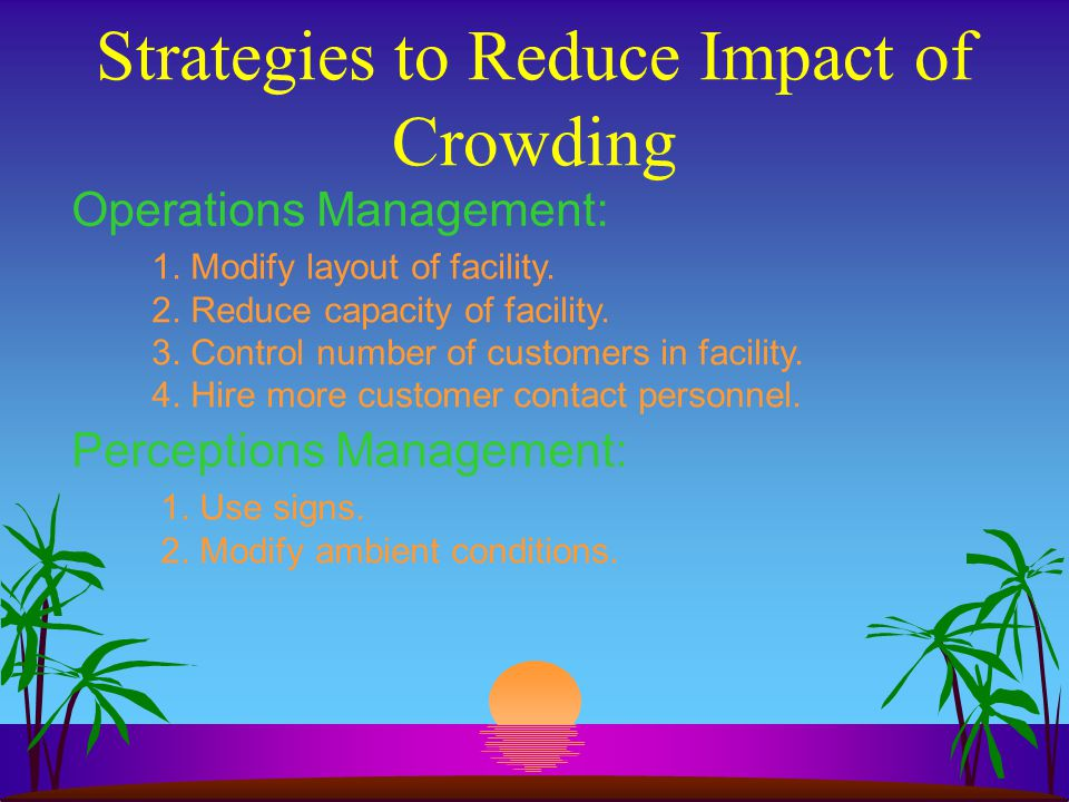 Strategies to Reduce Impact of Crowding Operations Management: 1. Modify layout of facility. 2. Reduce capacity of facility. 3. Control number of cust