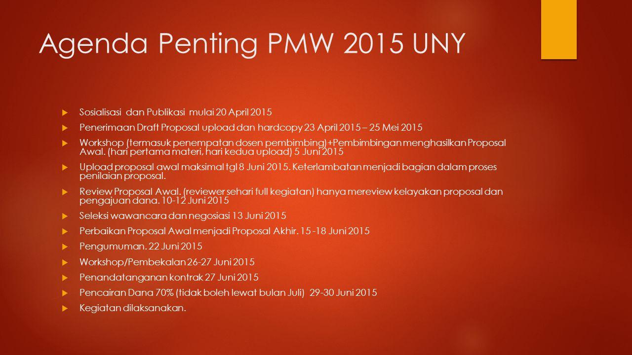 Agenda Penting PMW 2015 UNY  Sosialisasi dan Publikasi mulai 20 April 2015  Penerimaan Draft Proposal upload dan hardcopy 23 April 2015 – 25 Mei 2015  Workshop (termasuk penempatan dosen pembimbing)+Pembimbingan menghasilkan Proposal Awal.