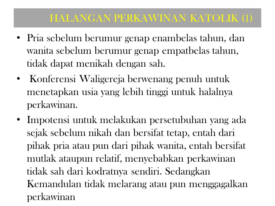 HALANGAN PERKAWINAN KATOLIK (1) Pria sebelum berumur genap enambelas tahun, dan wanita sebelum berumur genap empatbelas tahun, tidak dapat menikah dengan sah.