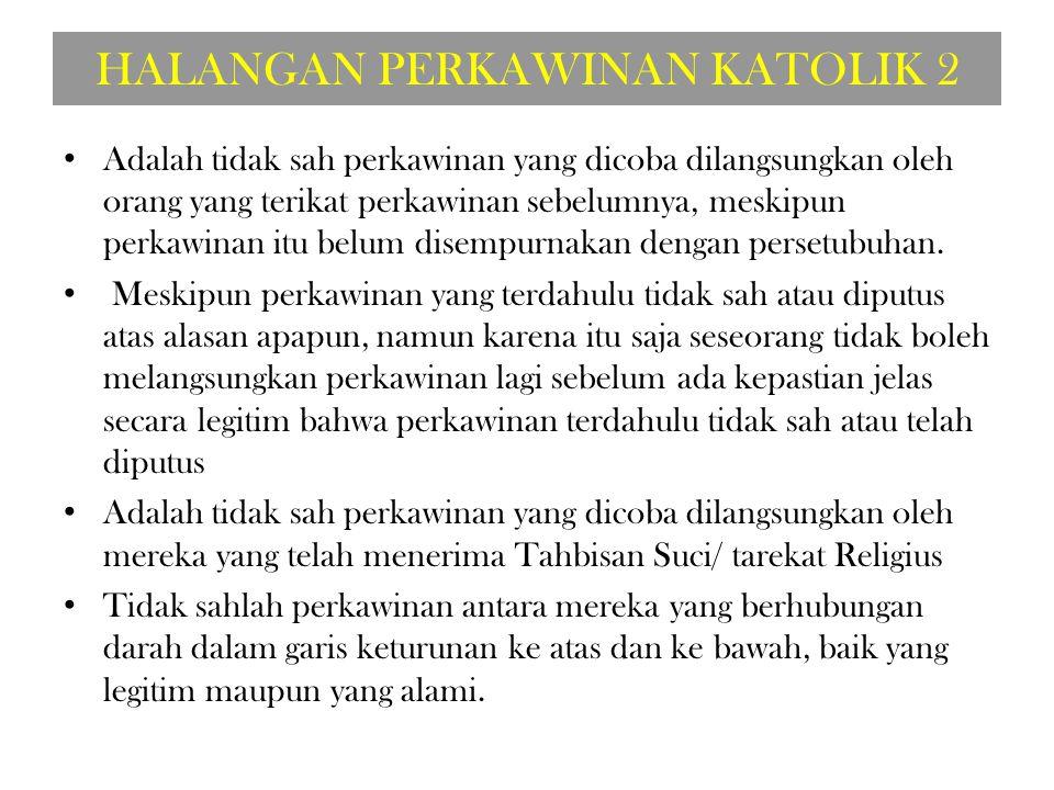 HALANGAN PERKAWINAN KATOLIK 2 Adalah tidak sah perkawinan yang dicoba dilangsungkan oleh orang yang terikat perkawinan sebelumnya, meskipun perkawinan itu belum disempurnakan dengan persetubuhan.