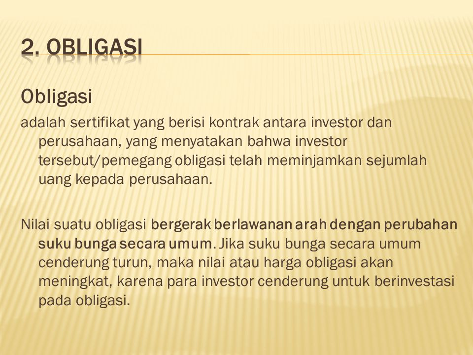 Obligasi adalah sertifikat yang berisi kontrak antara investor dan perusahaan, yang menyatakan bahwa investor tersebut/pemegang obligasi telah meminja