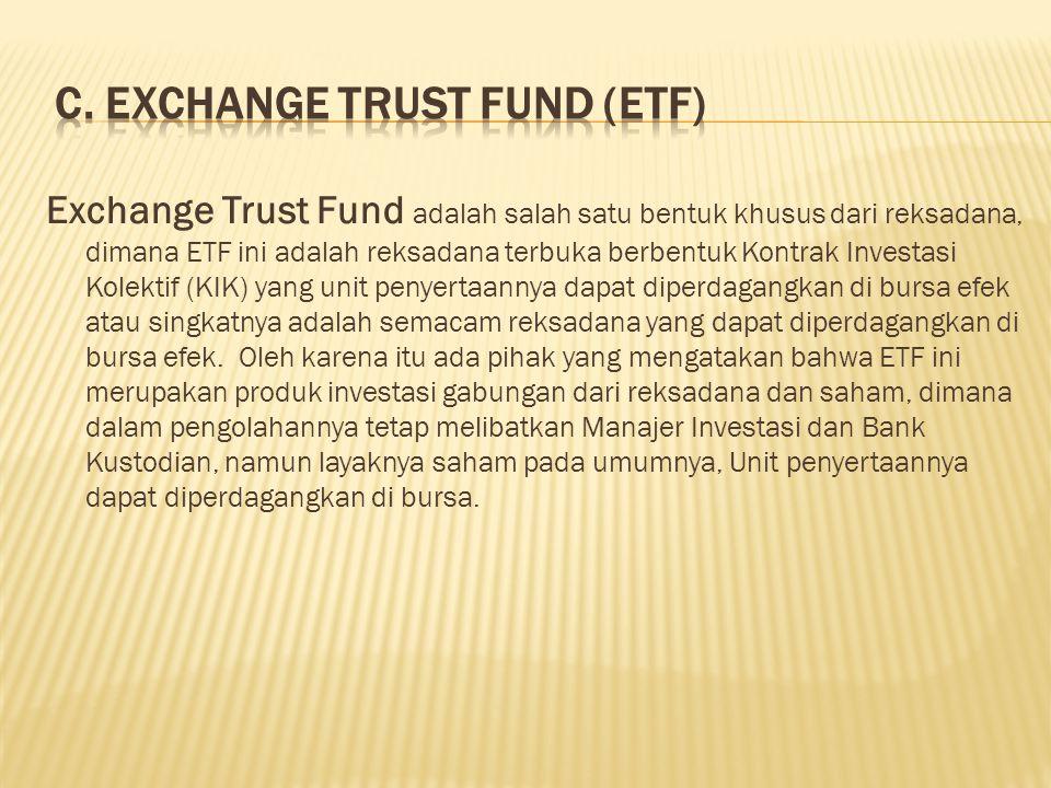 Exchange Trust Fund adalah salah satu bentuk khusus dari reksadana, dimana ETF ini adalah reksadana terbuka berbentuk Kontrak Investasi Kolektif (KIK)
