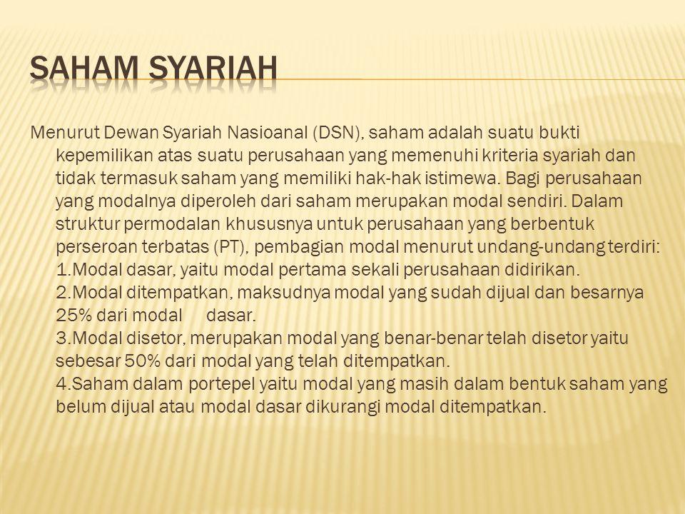 Menurut Dewan Syariah Nasioanal (DSN), saham adalah suatu bukti kepemilikan atas suatu perusahaan yang memenuhi kriteria syariah dan tidak termasuk sa