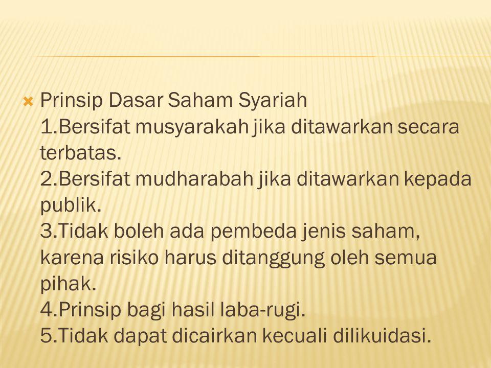 Prinsip Dasar Saham Syariah 1.Bersifat musyarakah jika ditawarkan secara terbatas. 2.Bersifat mudharabah jika ditawarkan kepada publik. 3.Tidak bole