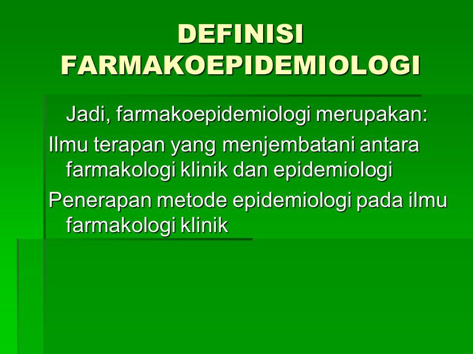 Jadi, farmakoepidemiologi merupakan: Ilmu terapan yang menjembatani antara farmakologi klinik dan epidemiologi Penerapan metode epidemiologi pada ilmu farmakologi klinik DEFINISI FARMAKOEPIDEMIOLOGI