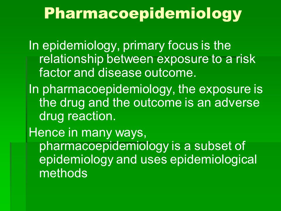 Pharmacoepidemiology In epidemiology, primary focus is the relationship between exposure to a risk factor and disease outcome. In pharmacoepidemiology