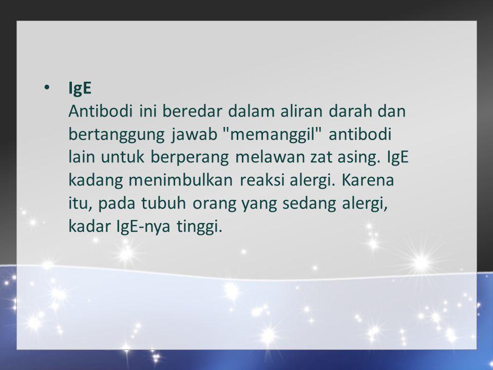 IgE Antibodi ini beredar dalam aliran darah dan bertanggung jawab memanggil antibodi lain untuk berperang melawan zat asing.