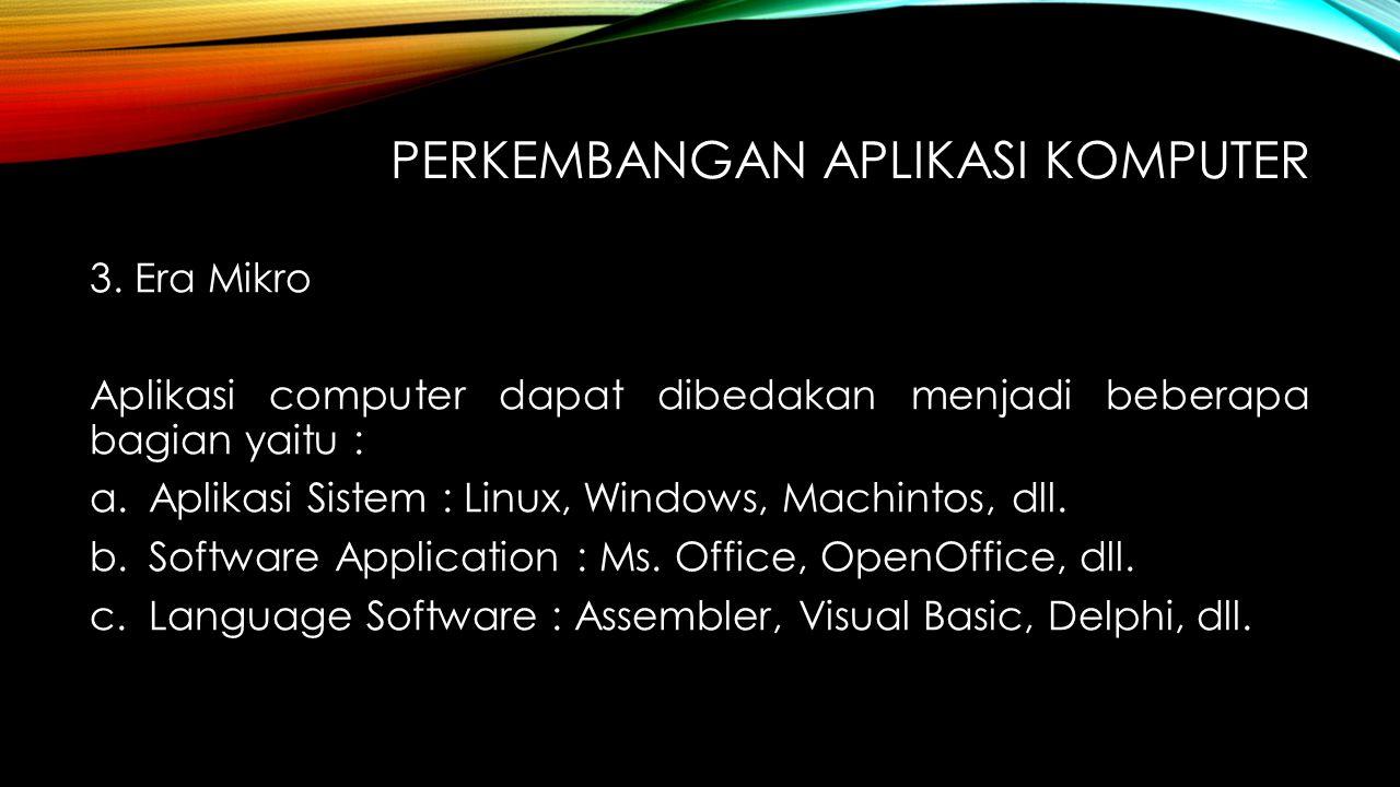 PERKEMBANGAN APLIKASI KOMPUTER 3. Era Mikro Aplikasi computer dapat dibedakan menjadi beberapa bagian yaitu : a.Aplikasi Sistem : Linux, Windows, Mach