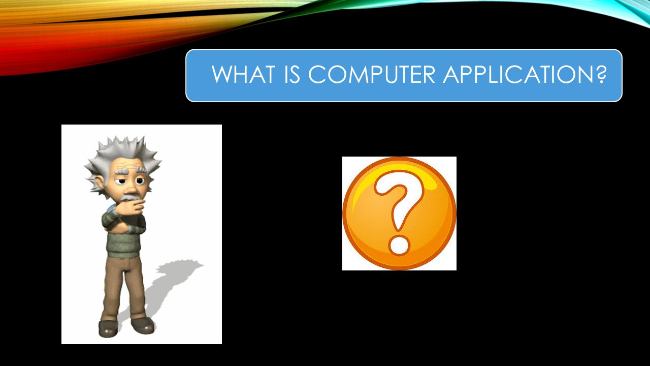 WHAT IS COMPUTER APPLICATION?