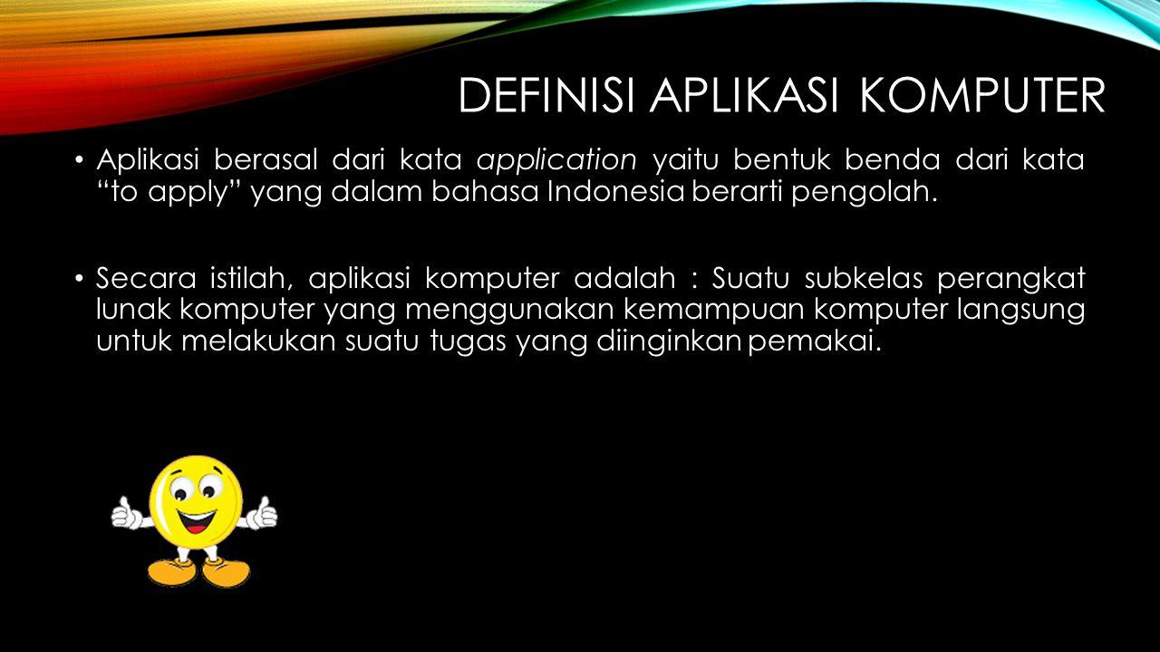 """DEFINISI APLIKASI KOMPUTER Aplikasi berasal dari kata application yaitu bentuk benda dari kata """"to apply"""" yang dalam bahasa Indonesia berarti pengolah"""