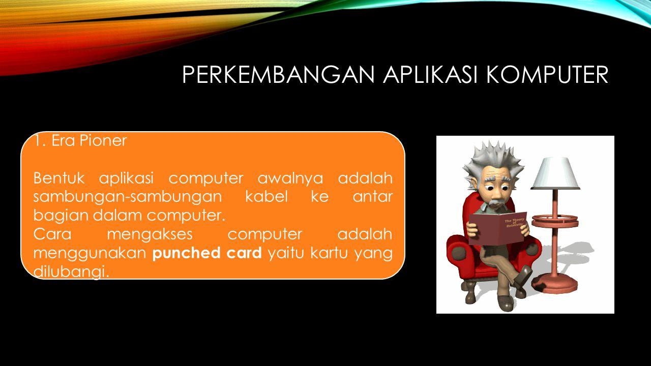 1.Era Pioner Bentuk aplikasi computer awalnya adalah sambungan-sambungan kabel ke antar bagian dalam computer. Cara mengakses computer adalah mengguna