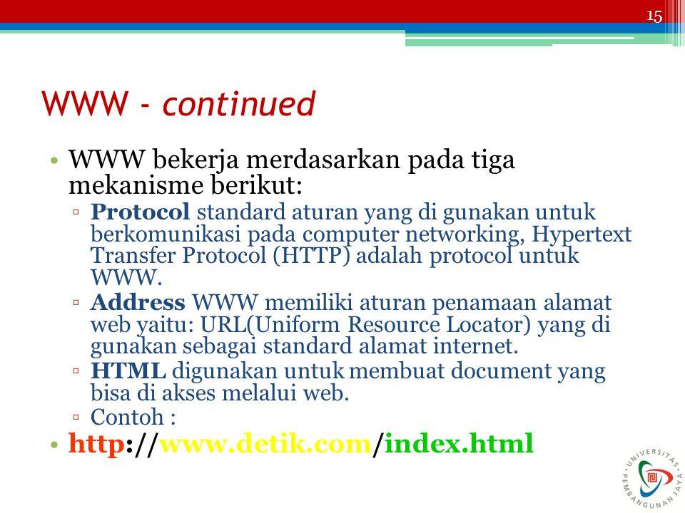 15 WWW - continued WWW bekerja merdasarkan pada tiga mekanisme berikut: ▫Protocol standard aturan yang di gunakan untuk berkomunikasi pada computer networking, Hypertext Transfer Protocol (HTTP) adalah protocol untuk WWW.