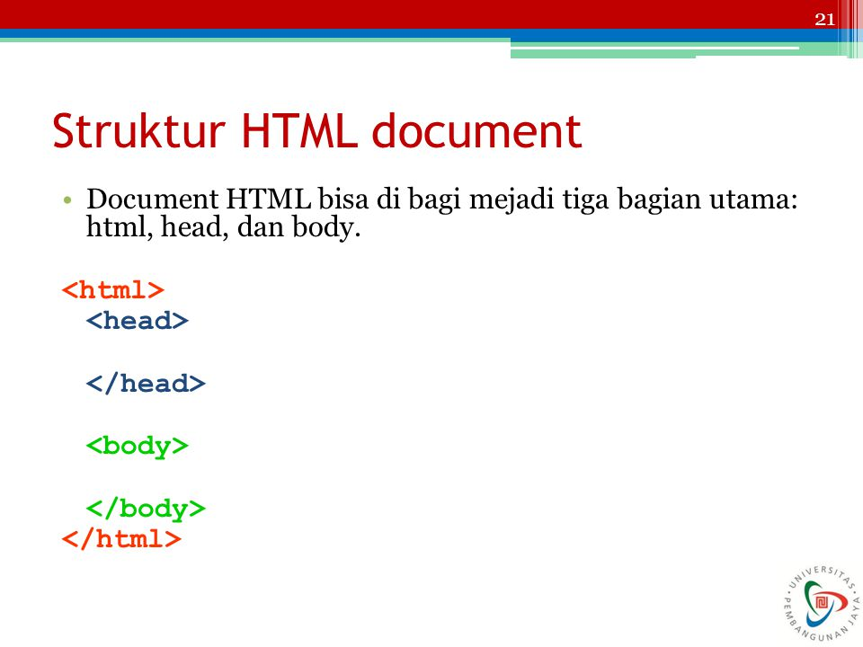 21 Struktur HTML document Document HTML bisa di bagi mejadi tiga bagian utama: html, head, dan body.