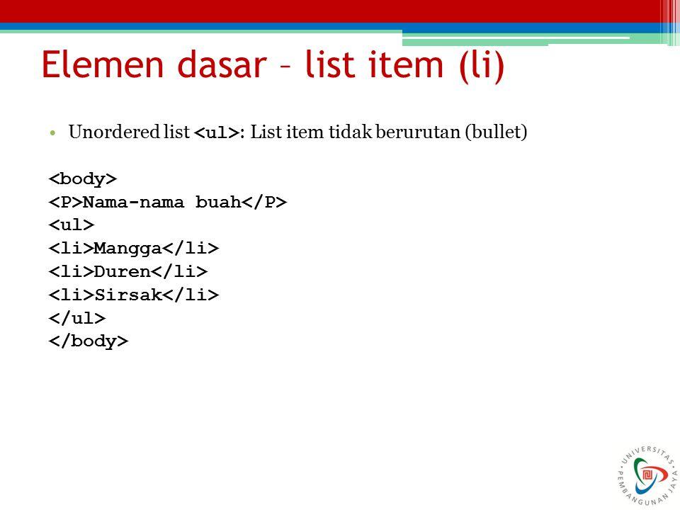 Elemen dasar – list item (li) Unordered list : List item tidak berurutan (bullet) Nama-nama buah Mangga Duren Sirsak
