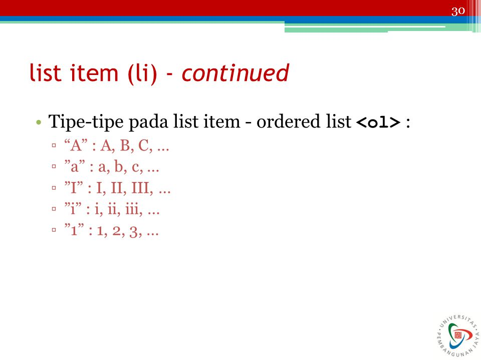 30 list item (li) - continued Tipe-tipe pada list item - ordered list : ▫ A : A, B, C, … ▫ a : a, b, c, … ▫ I : I, II, III, … ▫ i : i, ii, iii, … ▫ 1 : 1, 2, 3, …