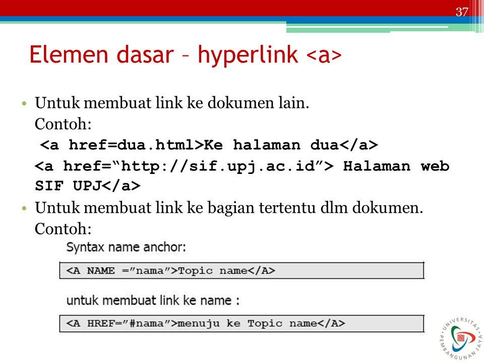 37 Elemen dasar – hyperlink Untuk membuat link ke dokumen lain. Contoh: Ke halaman dua Halaman web SIF UPJ Untuk membuat link ke bagian tertentu dlm d