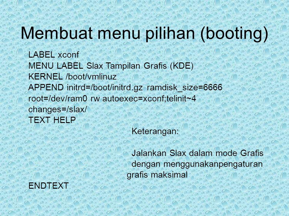 LABEL xconf MENU LABEL Slax Tampilan Grafis (KDE) KERNEL /boot/vmlinuz APPEND initrd=/boot/initrd.gz ramdisk_size=6666 root=/dev/ram0 rw autoexec=xconf;telinit~4 changes=/slax/ TEXT HELP Keterangan: Jalankan Slax dalam mode Grafis dengan menggunakanpengaturan grafis maksimal ENDTEXT Membuat menu pilihan (booting)