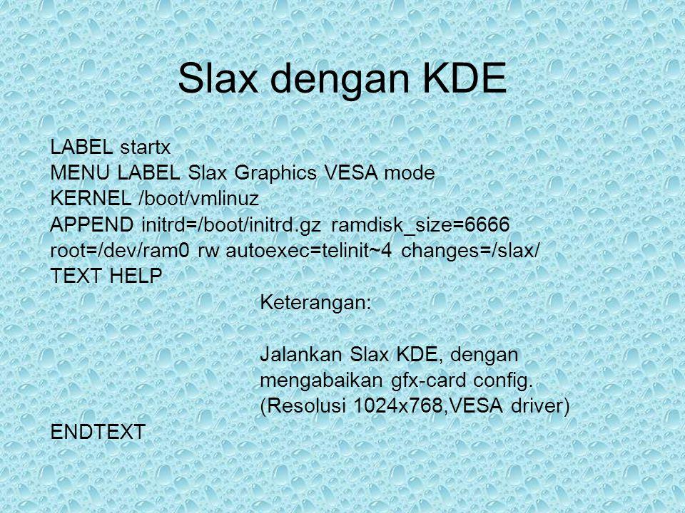 Slax dengan KDE LABEL startx MENU LABEL Slax Graphics VESA mode KERNEL /boot/vmlinuz APPEND initrd=/boot/initrd.gz ramdisk_size=6666 root=/dev/ram0 rw autoexec=telinit~4 changes=/slax/ TEXT HELP Keterangan: Jalankan Slax KDE, dengan mengabaikan gfx-card config.