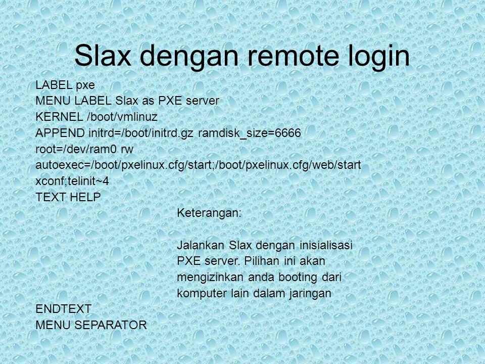 Slax dengan remote login LABEL pxe MENU LABEL Slax as PXE server KERNEL /boot/vmlinuz APPEND initrd=/boot/initrd.gz ramdisk_size=6666 root=/dev/ram0 rw autoexec=/boot/pxelinux.cfg/start;/boot/pxelinux.cfg/web/start xconf;telinit~4 TEXT HELP Keterangan: Jalankan Slax dengan inisialisasi PXE server.